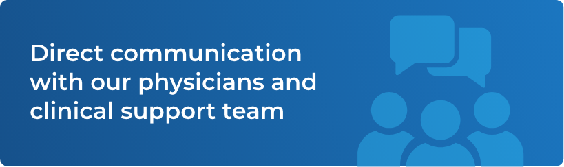 Direct communication with our physicians and clinical support team