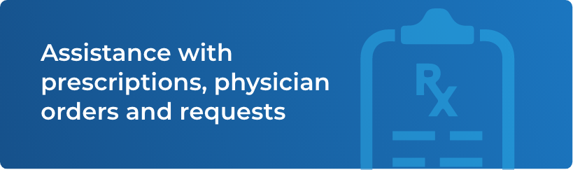 Assistance with prescriptions, physician orders and requests